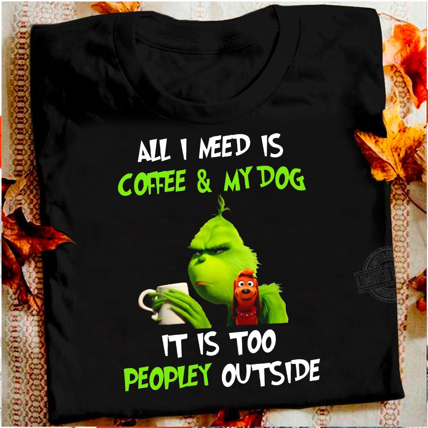 Grinch and Max All I need is coffee and my dog it is too peopley outside Shirt