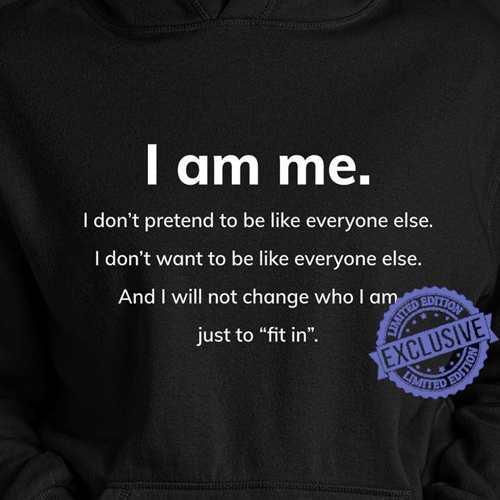 I am me i don't pretend to be like everyone else i don't want to be like everyone else and i will not change who i am just to fit in shirt