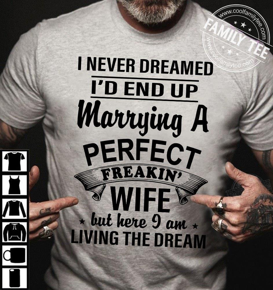 I never dreamed I'd end up marrying a perfect freakin' wife but here I am Shirt
