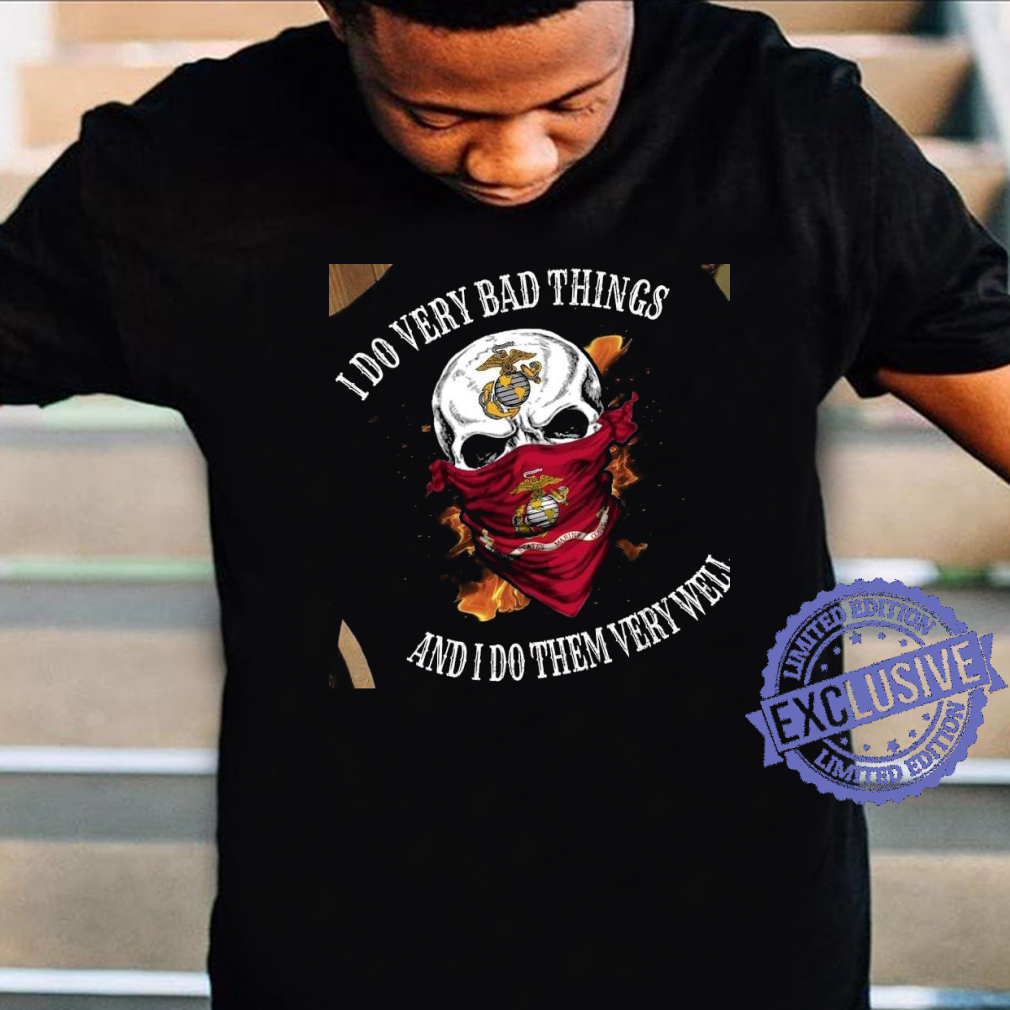 Ido very bad things and i do them very well shirt