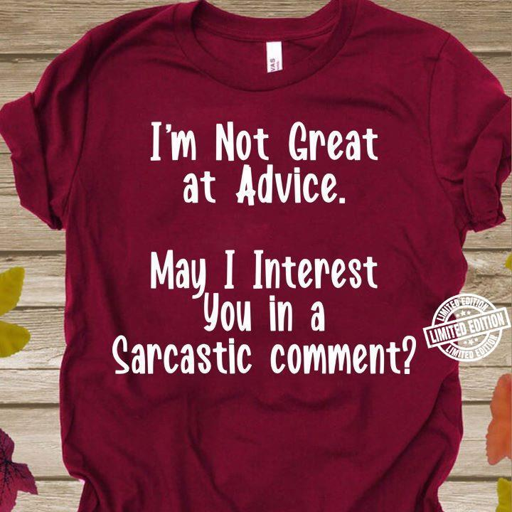 I'm not great at advice may i interest you in a sarcastic comment shirt