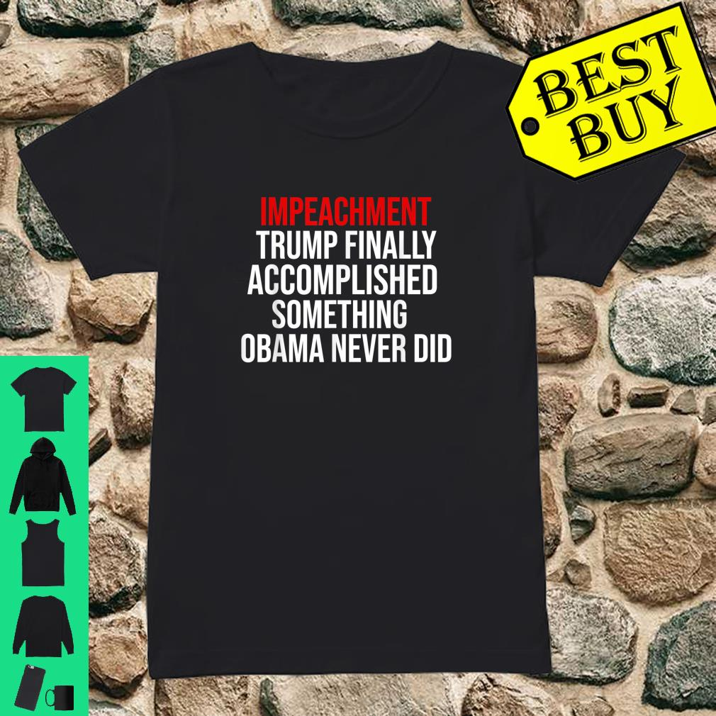 Impeachment Trump Finally Accomplished Something Obama Never Did Shirt ladies tee