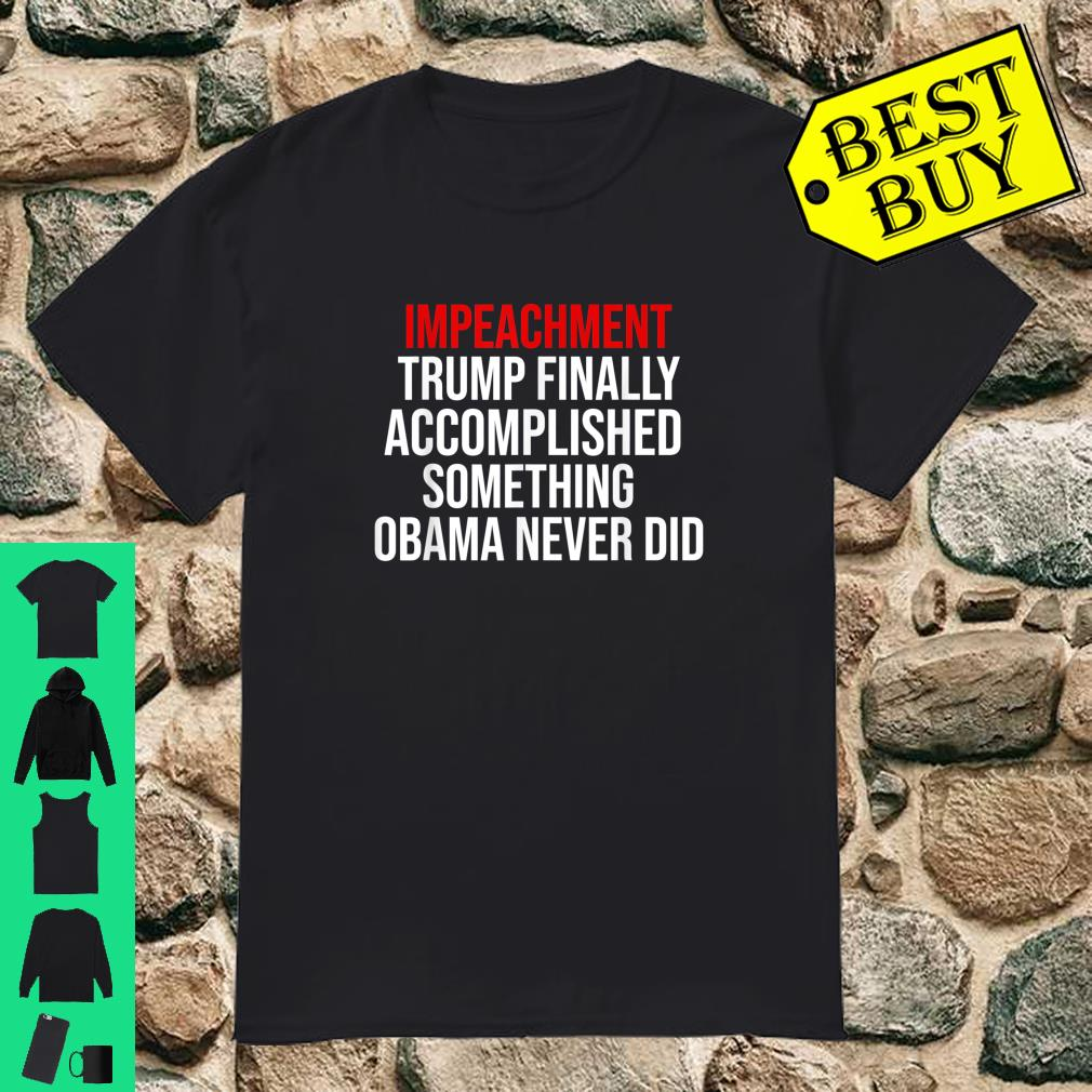 Impeachment Trump Finally Accomplished Something Obama Never Did Shirt