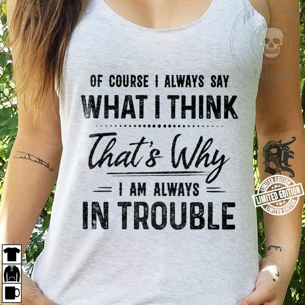 Of course i always say what i think that's why i am always in trouble shirt