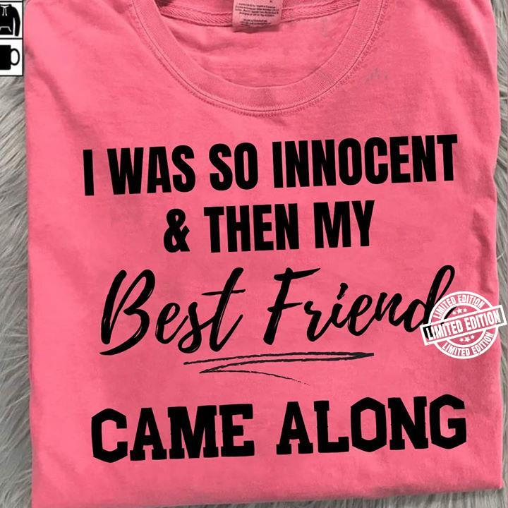 Official I was so innocent and then my best friend came along shirt