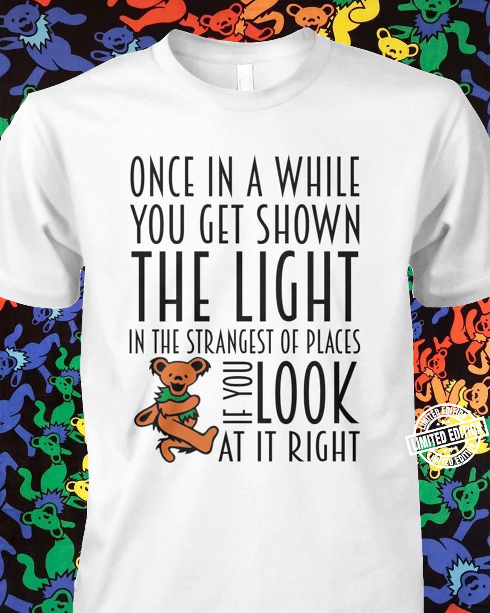 Once in a while you get shown the light in the strangest of places shirt