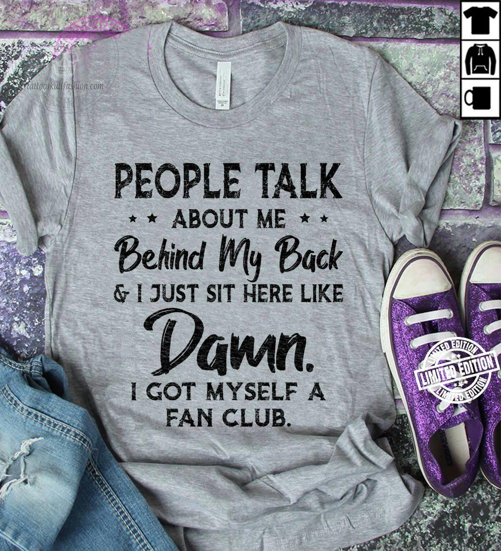 People talk about me behind my back and i just sit here like damn shirt
