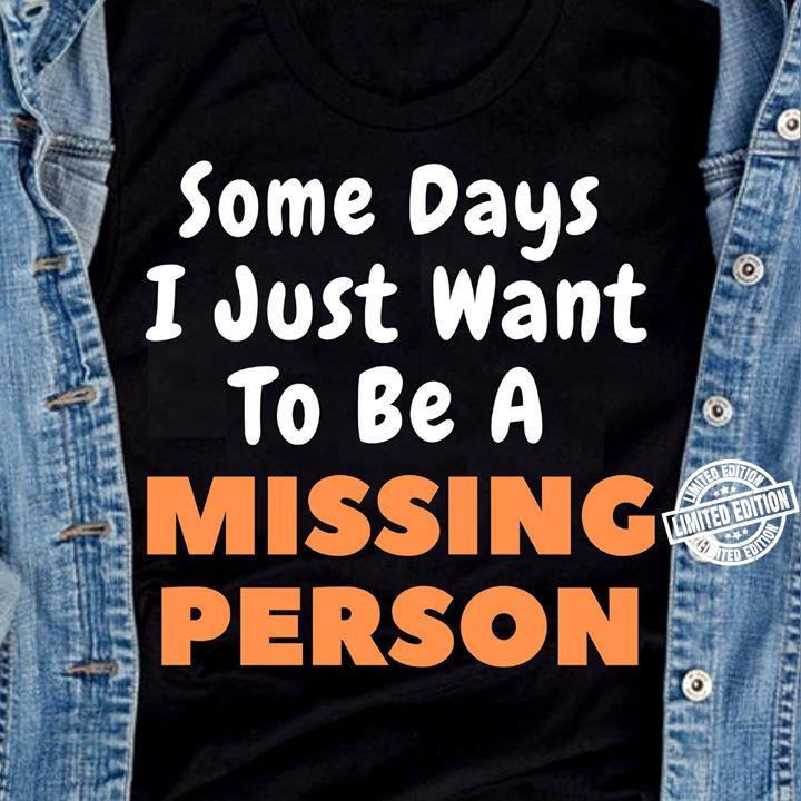 Some days I just want to be a missing person shirt