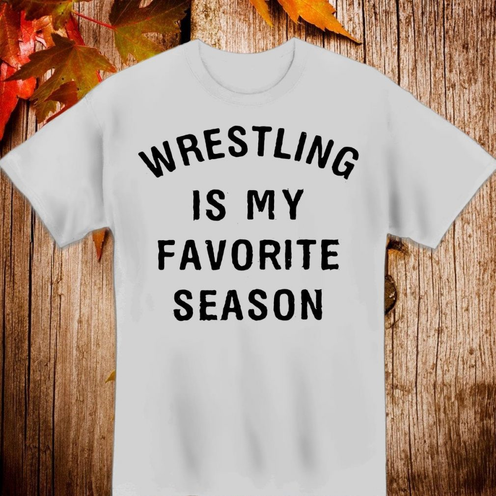 Wrestling is my favorite season Shirt
