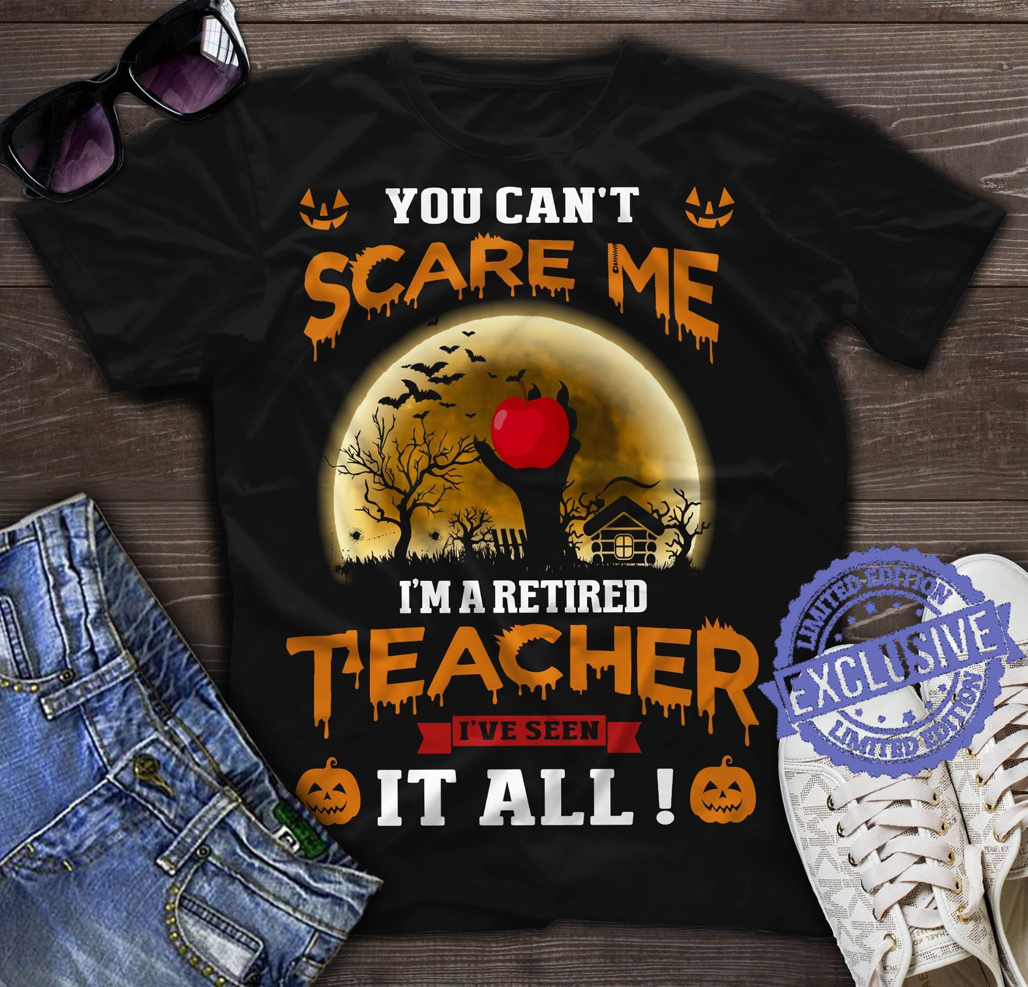 You can't scare me i'm retired teacher i've seen it all shirt